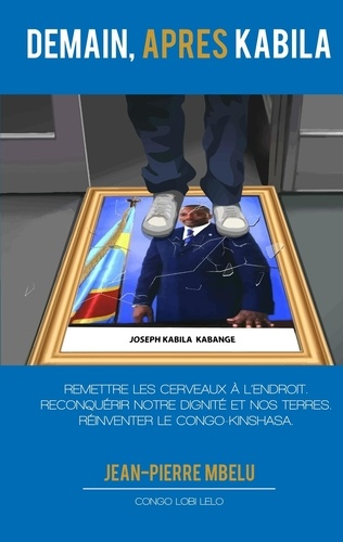 Jean-Pierre Mbelu - Demain, après Kabila - Remettre les cerveaux à l'endroit. Reconquérir notre dignité et nos terres. Réinventer le Congo-Kinshasa.