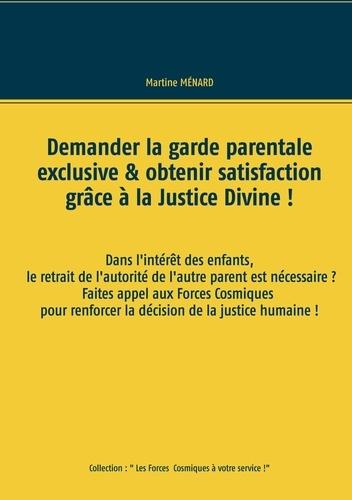 Martine Ménard - Demander la garde parentale exclusive & obtenir satisfaction grâce à la Justice Divine !.
