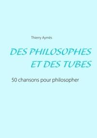 Thierry Aymès - Des philosophes et des tubes - Ou comment philosopher en chansons ?.