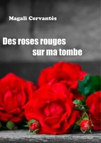 Magali Cervantès - Des roses rouges sur ma tombe.