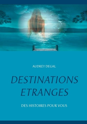 Audrey Degal - Destinations étranges - Des histoires pour vous.
