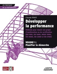 Claude Pinet - Développer la performance - Méthode pour réussir son projet d'amélioration ou de certification (ISO 9001, ISO 14001, OHSAS 18001, ISO 20000, ISO 22000 et ISO 27001) Volume 1, Planifier la démarche.