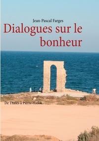 Jean-Pascal Farges - Dialogues sur le bonheur - De Thalès à Pierre Hadot.