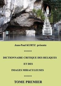 Jean-Paul Kurtz - Dictionnaire critique des reliques et des images miraculeuses - Tome 1.