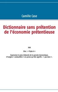 Camille Case - Dictionnaire sans prétention de l'économie.