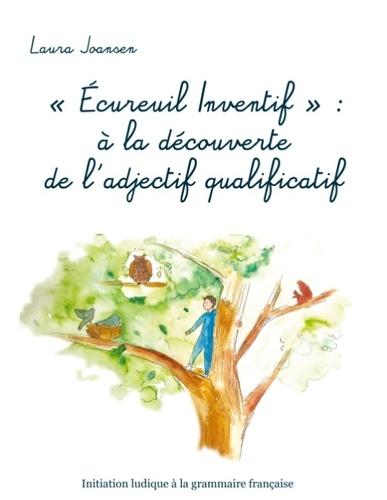 """Laura Joansen - """"Ecureuil Inventif"""" : à la découverte de l'adjectif qualificatif - Initiation ludique à la grammaire française."""