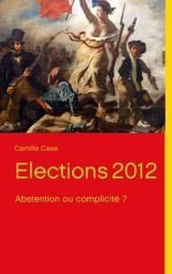 Camille Case - Elections 2012 - Abstention ou complicité ?.