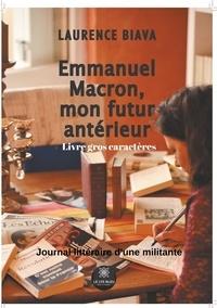 Laurence Biava - Emmanuel Macron, mon futur antérieur - Journal littéraire d'une militante.