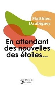 Matthieu Daubigney - En attendant des nouvelles des étoiles.