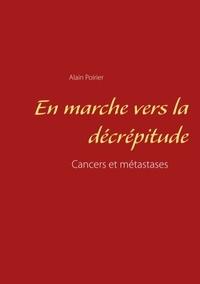 Alain Poirier - En marche vers la décrépitude - Cancers et métastases.