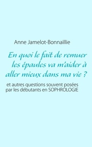 Anne Jamelot-Bonnaillie - En quoi le fait de remuer les épaules va m'aider à aller mieux dans ma vie? - Et autres questions souvent posées par les débutants en sophrologie.