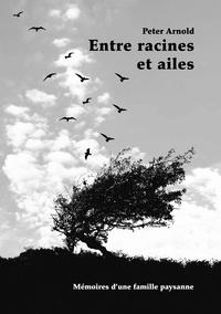 Peter Arnold - Entre racines et ailes - Mémoires d'une famille paysanne.