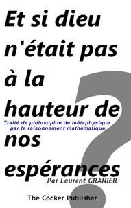 Laurent Granier - Et si dieu n'était pas à la hauteur de nos espérances ? - Traité de philosophie de métaphysique par le raisonnement mathématique.