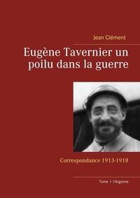 Jean Clément - Eugène Tavernier un poilu dans la guerre - Correspondance 1913-1918.