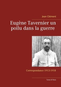 Jean Clément - Eugène Tavernier un poilu dans la guerre - Correspondance 1913-1918 Tome 3, Paris.