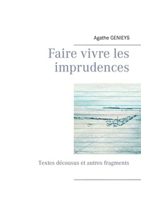 Agathe Genieys - Faire vivre les imprudences - Textes décousus et autres fragments.