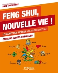 Caroline Gleizes-Chevallier - Feng Shui, nouvelle vie ! - Le secret des 5 pièces à revisiter chez soi.