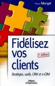 Pierre Morgat - Fidélisez vos clients - Stratégies, Outils CRM et e-CRM.