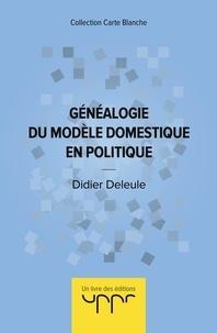 Didier Deleule - Généalogie du modèle domestique en politique.