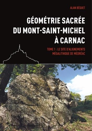 Alan Béquet - Géométrie sacrée du Mont-Saint-Michel à Carnac - Tome 1, Le site d'alignements mégalithique de Médréac.