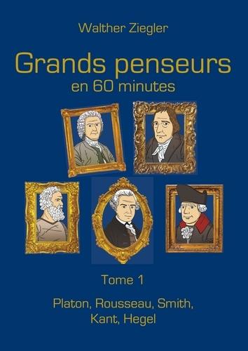 Walther Ziegler - Grands penseurs en 60 minutes - Tome 1, Platon, Rousseau, Smith, Kant, Hegel.