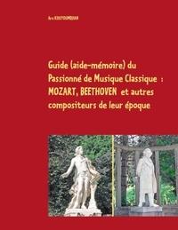 Ara Kouyoumdjian - Guide (aide-mémoire) du Passionné de Musique Classique - Mozart, Beethoven et autres compoiteurs de leur époque.