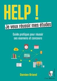 Damien Briand - Help, je veux réussir mes études - Guide pratique pour réussir ses études.