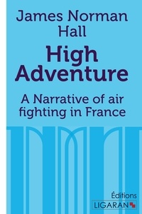 James-Norman Hall - High adventure - A Narrative of air fighting in France.