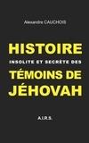 Alexandre Cauchois - Histoire insolite et secrète des Témoins de Jéhovah.