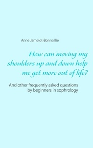 Anne Jamelot-Bonnaillie - How can moving my shoulders up and down help me get more out of life? - And other frequently asked questions by beginners in sophrology.