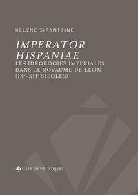 Hélène Sirantoine - Imperator Hispaniae - Les idéologies impériales dans le royaume de Léon (IXe-XIIe siècles).