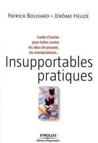 Patrick Bouvard et Jérôme Heuzé - Insupportables pratiques - Guide d'action pour lutter contre les abus de pouvoir, les manipulations....