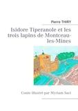 Pierre Thiry - Isidore Tiperanole et les trois lapins de Montceau-les-Mines - Conte illustré par Myriam Saci.