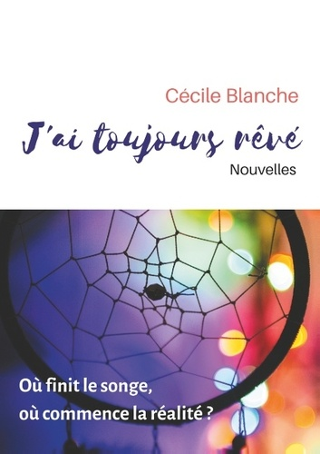 Cécile Blanche - J'ai toujours rêvé - Où finit le songe, où commence la réalité ?.