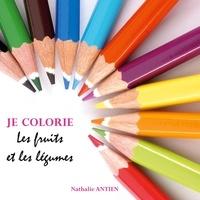 Nathalie Antien - Je colorie les fruits et légumes.