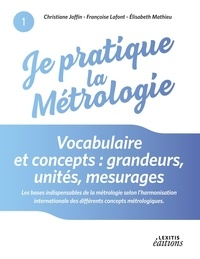 Christiane Joffin et Françoise Lafont - Je pratique la métrologie : vocabulaire et concepts - Grandeurs, unités, mesurages.