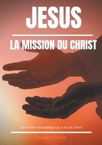 Edouard Schuré - Jésus : la Mission du Christ - Une lecture théosophique de la vie du Christ.