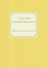 Roi de Trèfle - Jeux de mots dits vaguants - Tome II, Mots qui rient mais sans rimer.