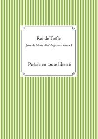 Roi de Trèfle - Jeux de Mots dits Vaguants - Tome I, Poésie en toute liberté.