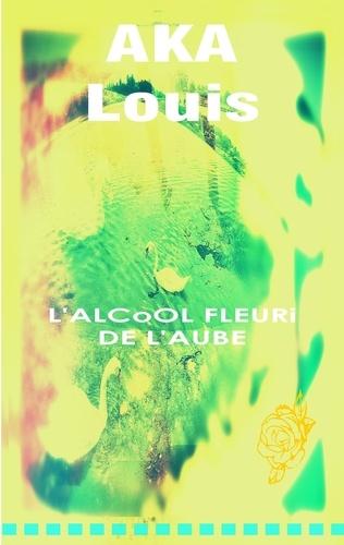 Louis Aka - L'alcool fleuri de l'aube.