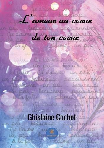 Ghislaine Cochot - L'amour au coeur de ton coeur.