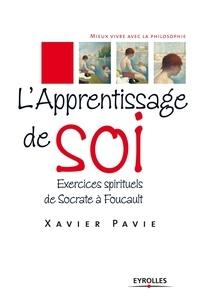 Xavier Pavie - L'apprentissage de soi - Exercices spirituels de Socrate à Foucault.