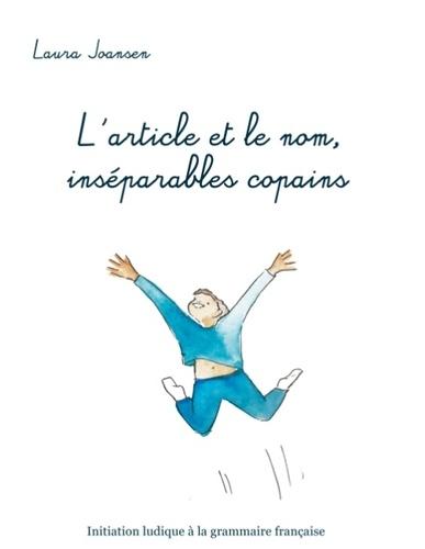 Laura Joansen - L'article et le nom, inséparables copains - Initiation ludique à la grammaire française.
