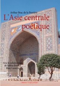 Arthur Brac de la Perrière et Marc Lasserre - L'Asie centrale poétique - Prose et vers.