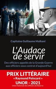 Guillaume Malkani - L'Audace de servir - Des officiers appelés de la Grande Guerre aux officiers sous contrat d'aujourd'hui.