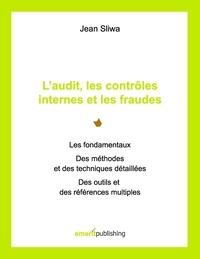 Jean Sliwa - L'audit, les contrôles internes et les fraudes - Les fondamentaux, des méthodes et des techniques détaillées, des outils et des références multiples.