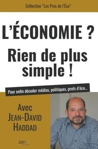 Jean-David Haddad - L'Economie ? Rien de plus simple ! - Pour enfin décoder médias, politiques, profs d'éco....