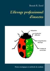 Benoît R. Sorel - L'élevage professionnel d'insectes - Points stratégiques et méthode de conduite.