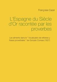 Françoise Cazal - L'Espagne du Siècle d'Or racontée par les proverbes - Les aliments dans le Vocabulario de refranes y frases proverbiales de Gonzalo Correas (1627).