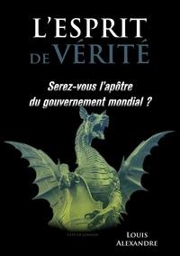 Louis Alexandre - L'esprit de vérité - Serez-vous l'apôtre du gouvernement mondial ?.